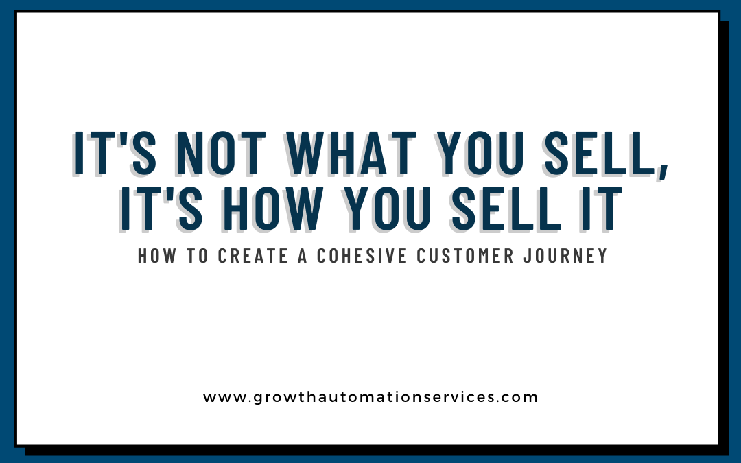 It's Not What You Sell, It's How You Sell It: Steps To Create A Cohesive Customer Journey